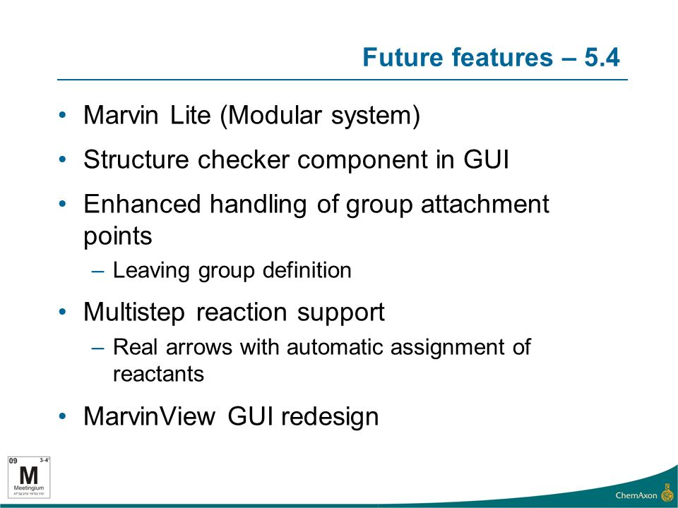Future features – 5.4 Marvin Lite (Modular system) Structure checker component in GUI Enhanced handling of group attachment points –Leaving group definition Multistep reaction support –Real arrows with automatic assignment of reactants MarvinView GUI redesign