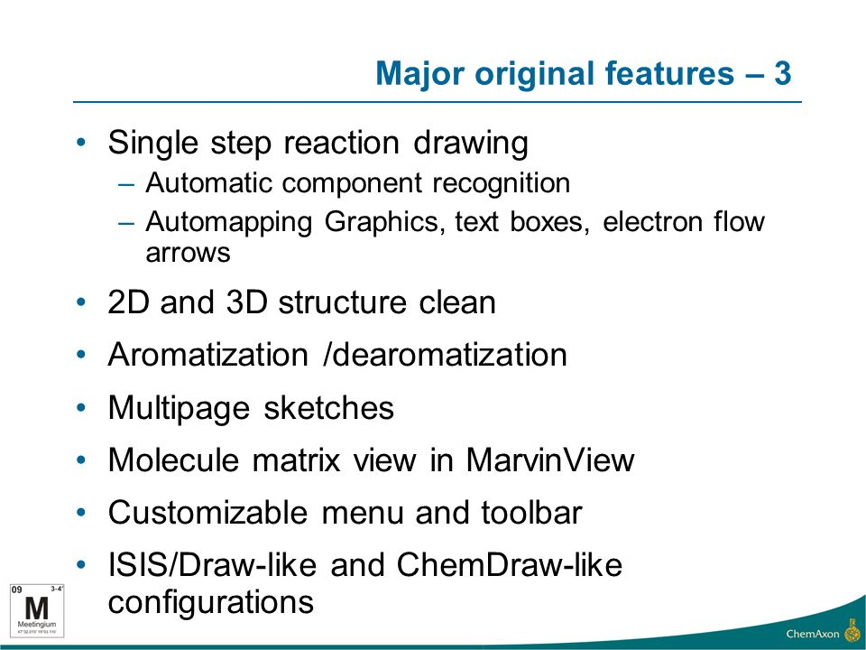 Major original features – 3 Single step reaction drawing –Automatic component recognition –Automapping Graphics, text boxes, electron flow arrows 2D and 3D structure clean Aromatization /dearomatization Multipage sketches Molecule matrix view in MarvinView Customizable menu and toolbar ISIS/Draw-like and ChemDraw-like configurations