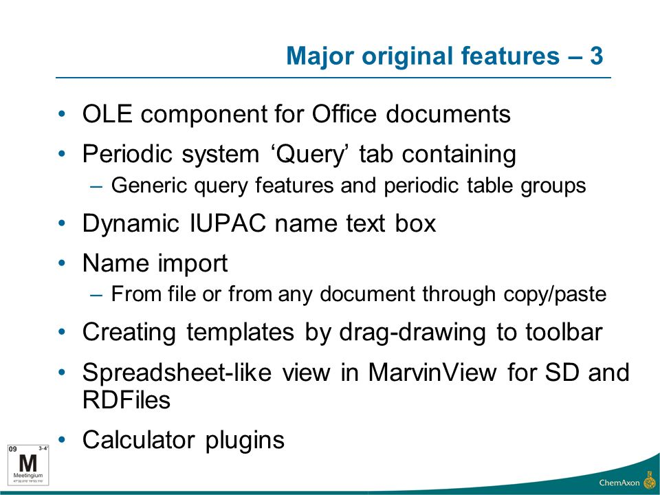 Major original features – 3 OLE component for Office documents Periodic system Query tab containing –Generic query features and periodic table groups Dynamic IUPAC name text box Name import –From file or from any document through copy/paste Creating templates by drag-drawing to toolbar Spreadsheet-like view in MarvinView for SD and RDFiles Calculator plugins