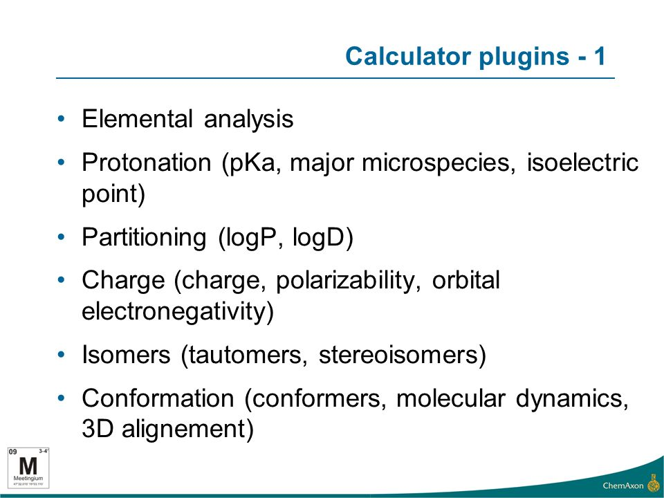 Calculator plugins - 1 Elemental analysis Protonation (pKa, major microspecies, isoelectric point) Partitioning (logP, logD) Charge (charge, polarizability, orbital electronegativity) Isomers (tautomers, stereoisomers) Conformation (conformers, molecular dynamics, 3D alignement)