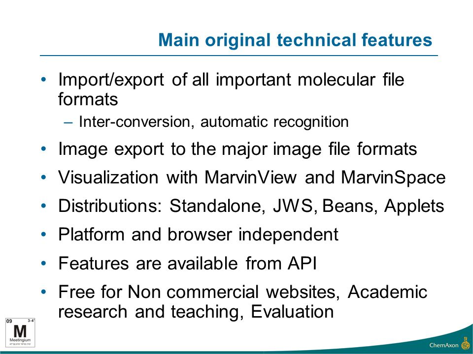 Main original technical features Import/export of all important molecular file formats –Inter-conversion, automatic recognition Image export to the major image file formats Visualization with MarvinView and MarvinSpace Distributions: Standalone, JWS, Beans, Applets Platform and browser independent Features are available from API Free for Non commercial websites, Academic research and teaching, Evaluation