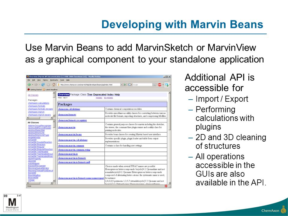 Developing with Marvin Beans Additional API is accessible for –Import / Export –Performing calculations with plugins –2D and 3D cleaning of structures –All operations accessible in the GUIs are also available in the API.