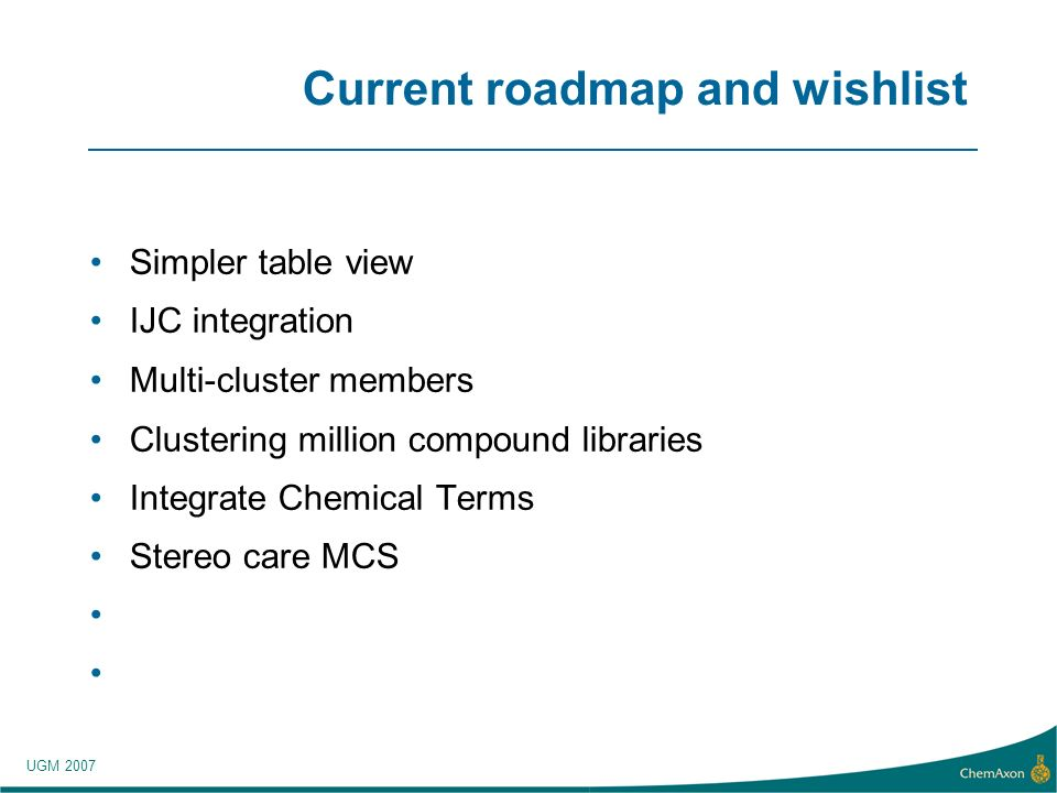 UGM 2007 Current roadmap and wishlist Simpler table view IJC integration Multi-cluster members Clustering million compound libraries Integrate Chemical Terms Stereo care MCS
