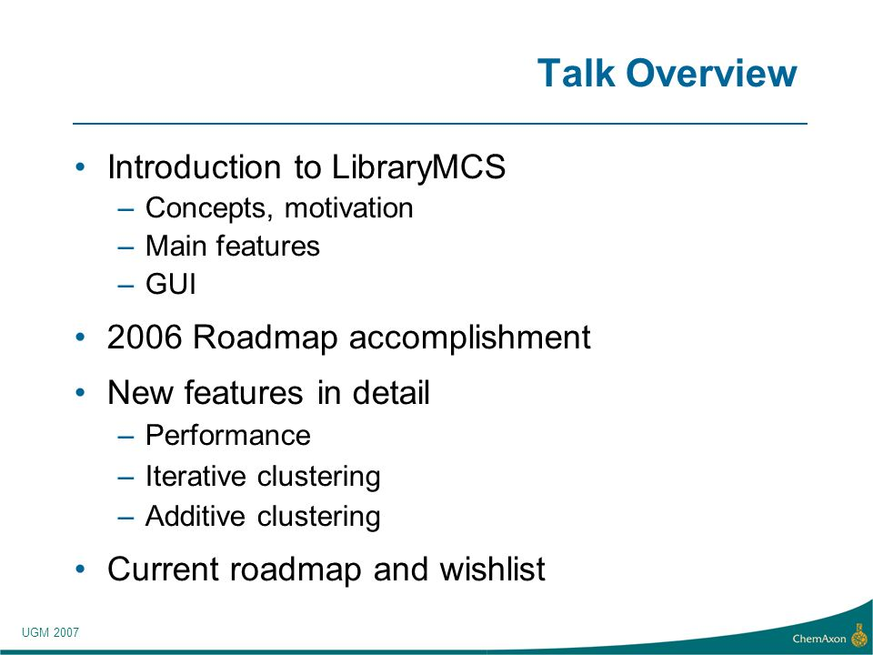 UGM 2007 Talk Overview Introduction to LibraryMCS –Concepts, motivation –Main features –GUI 2006 Roadmap accomplishment New features in detail –Performance –Iterative clustering –Additive clustering Current roadmap and wishlist