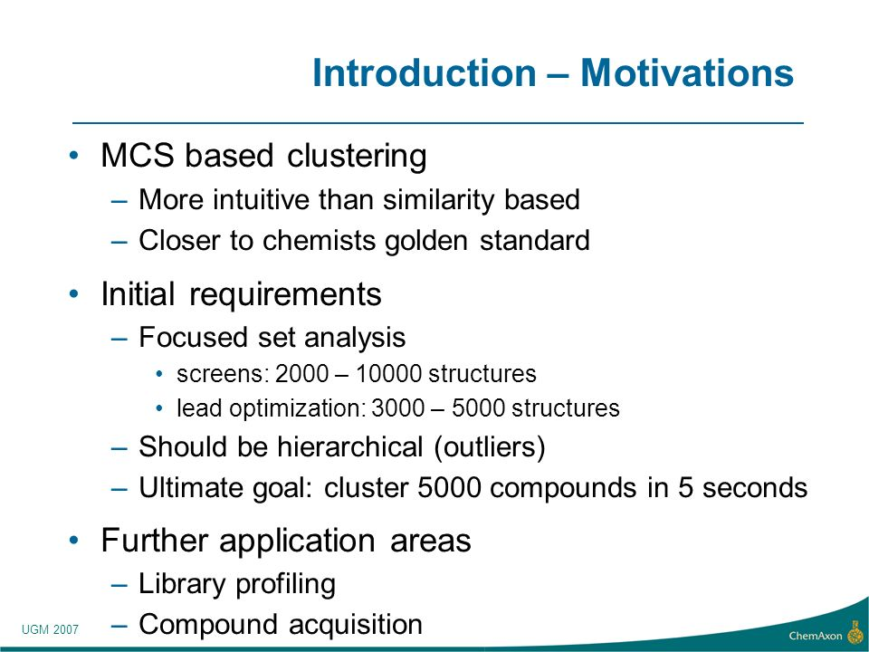 UGM 2007 Introduction – Motivations MCS based clustering –More intuitive than similarity based –Closer to chemists golden standard Initial requirements –Focused set analysis screens: 2000 – structures lead optimization: 3000 – 5000 structures –Should be hierarchical (outliers) –Ultimate goal: cluster 5000 compounds in 5 seconds Further application areas –Library profiling –Compound acquisition
