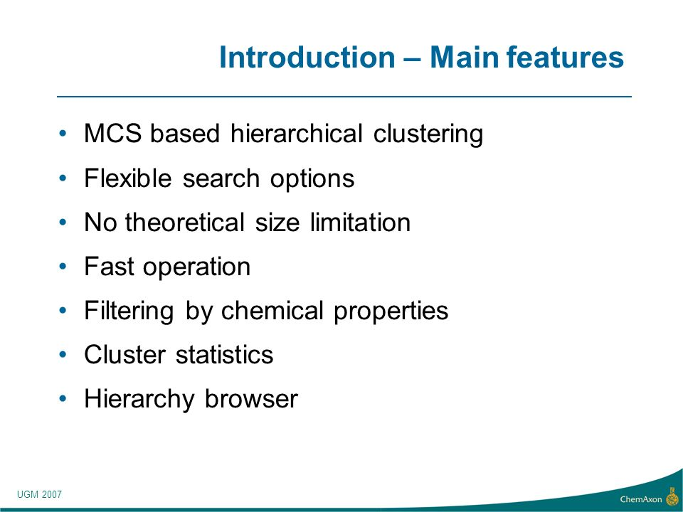 UGM 2007 Introduction – Main features MCS based hierarchical clustering Flexible search options No theoretical size limitation Fast operation Filtering by chemical properties Cluster statistics Hierarchy browser