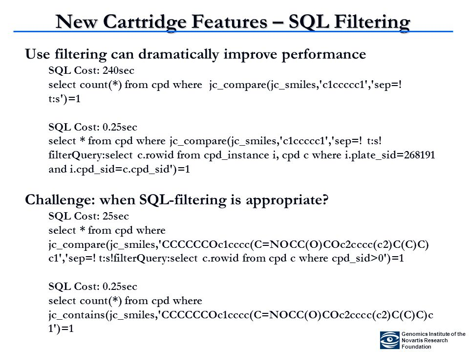 New Cartridge Features – SQL Filtering Genomics Institute of the Novartis Research Foundation Use filtering can dramatically improve performance SQL Cost: 240sec select count(*) from cpd where jc_compare(jc_smiles, c1ccccc1 , sep=.