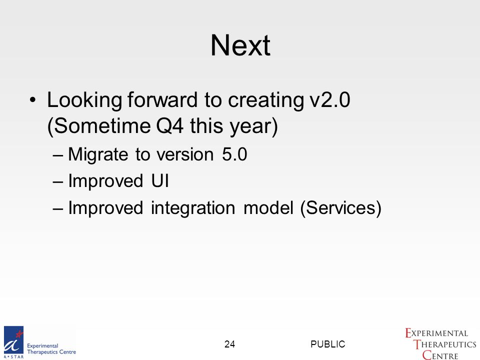 PUBLIC24 Next Looking forward to creating v2.0 (Sometime Q4 this year) –Migrate to version 5.0 –Improved UI –Improved integration model (Services)
