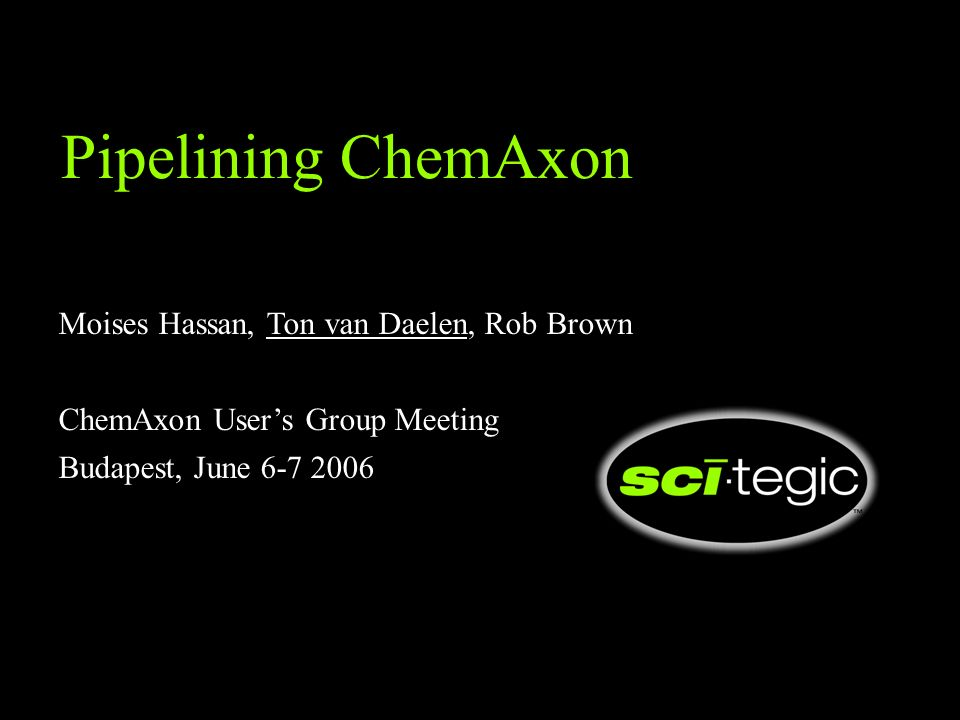 Pipelining ChemAxon Moises Hassan, Ton van Daelen, Rob Brown ChemAxon Users Group Meeting Budapest, June