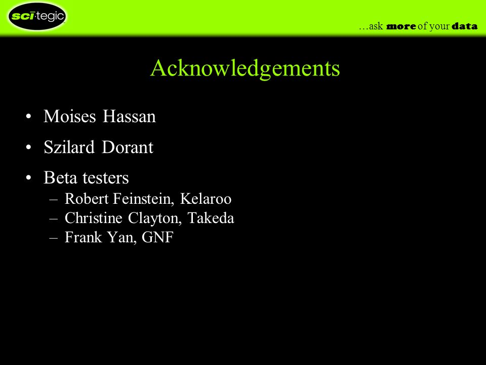 …ask more of your data Acknowledgements Moises Hassan Szilard Dorant Beta testers –Robert Feinstein, Kelaroo –Christine Clayton, Takeda –Frank Yan, GNF