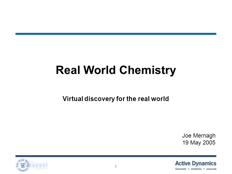 1 Real World Chemistry Virtual discovery for the real world Joe Mernagh 19 May 2005