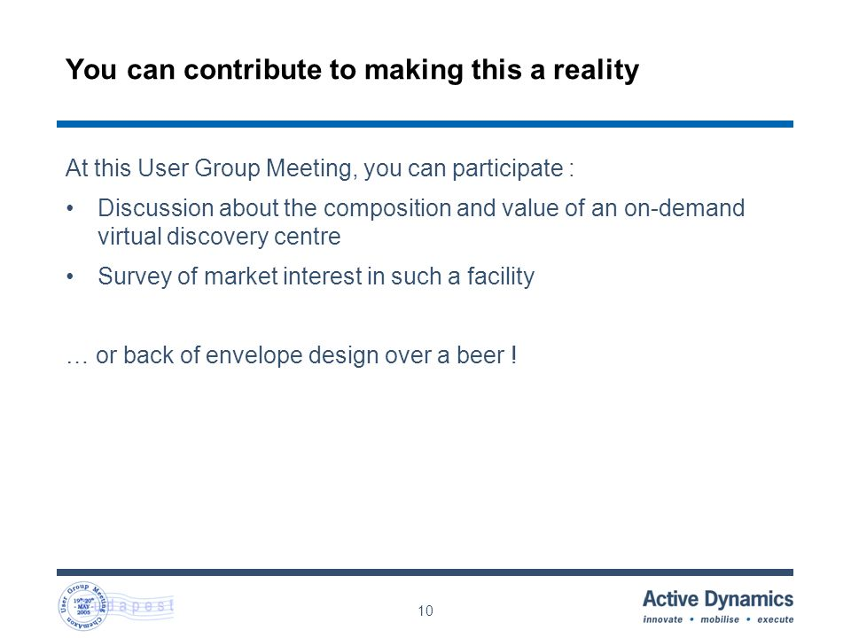 10 You can contribute to making this a reality At this User Group Meeting, you can participate : Discussion about the composition and value of an on-demand virtual discovery centre Survey of market interest in such a facility … or back of envelope design over a beer !