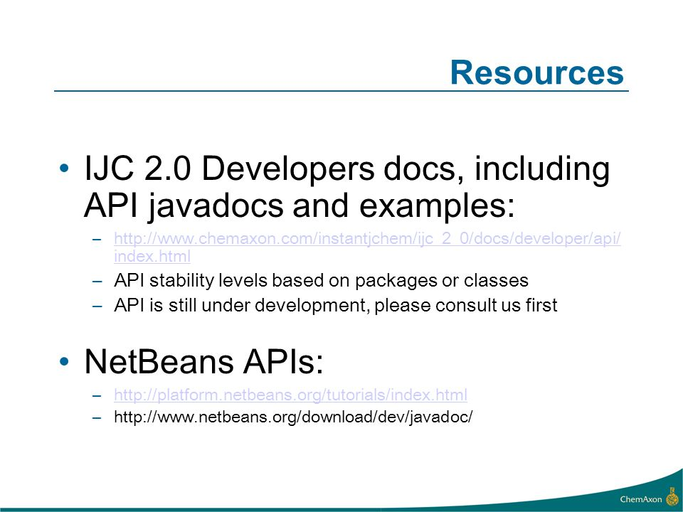 Resources IJC 2.0 Developers docs, including API javadocs and examples: –http://www.chemaxon.com/instantjchem/ijc_2_0/docs/developer/api/ index.htmlhttp://www.chemaxon.com/instantjchem/ijc_2_0/docs/developer/api/ index.html –API stability levels based on packages or classes –API is still under development, please consult us first NetBeans APIs: –http://platform.netbeans.org/tutorials/index.htmlhttp://platform.netbeans.org/tutorials/index.html –http://www.netbeans.org/download/dev/javadoc/