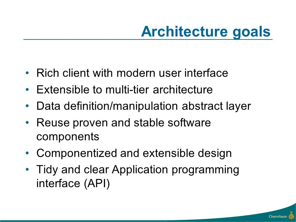 Architecture goals Rich client with modern user interface Extensible to multi-tier architecture Data definition/manipulation abstract layer Reuse proven and stable software components Componentized and extensible design Tidy and clear Application programming interface (API)