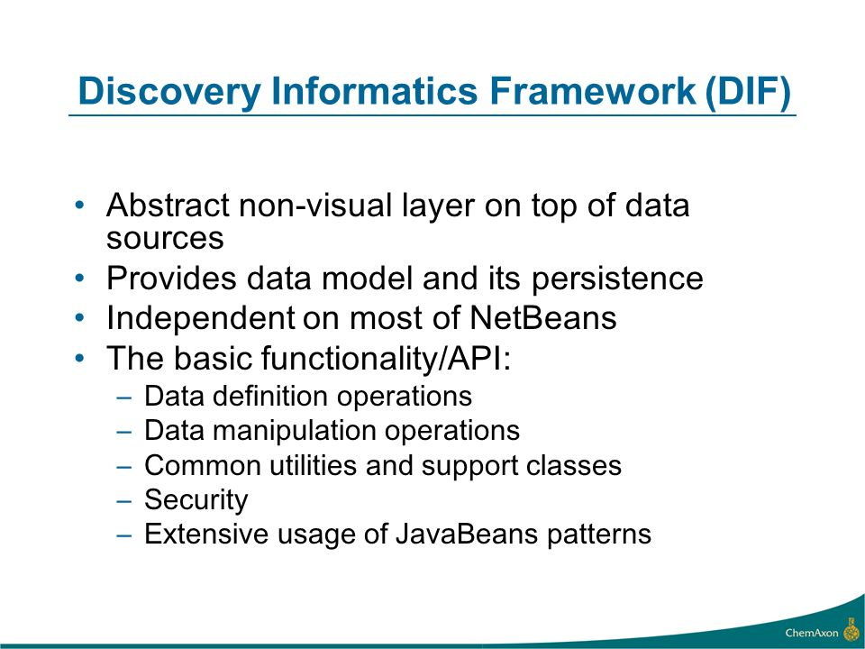 Discovery Informatics Framework (DIF) Abstract non-visual layer on top of data sources Provides data model and its persistence Independent on most of NetBeans The basic functionality/API: –Data definition operations –Data manipulation operations –Common utilities and support classes –Security –Extensive usage of JavaBeans patterns
