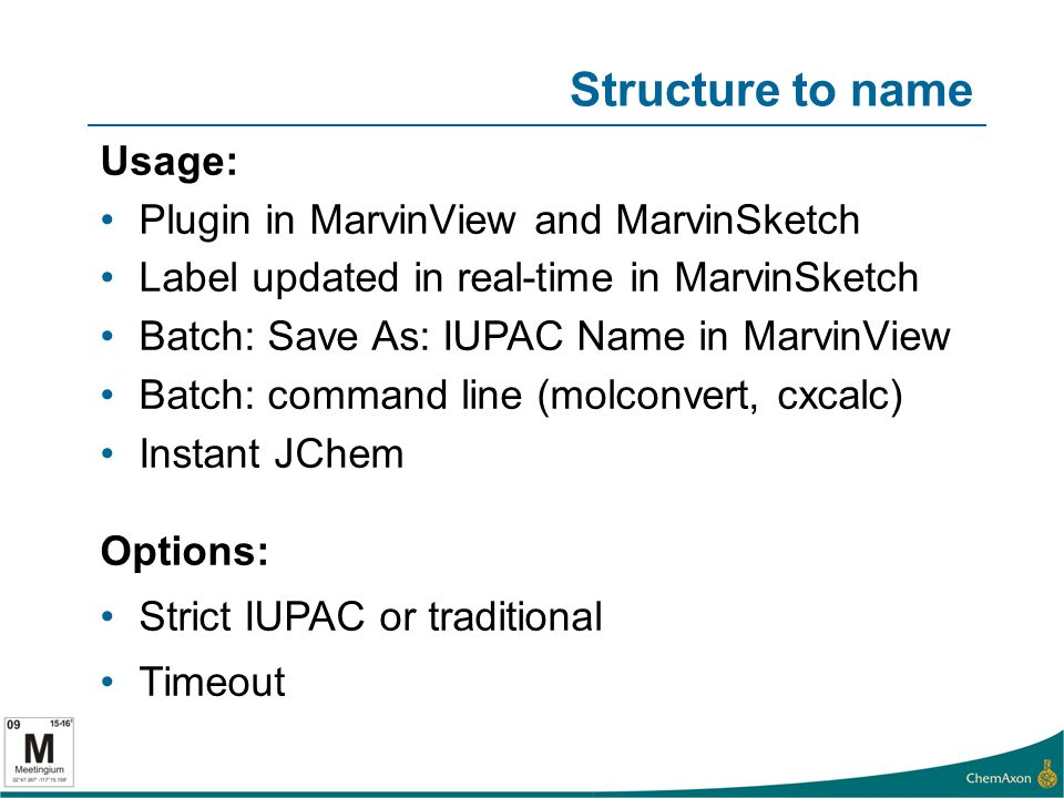 Structure to name Usage: Plugin in MarvinView and MarvinSketch Label updated in real-time in MarvinSketch Batch: Save As: IUPAC Name in MarvinView Batch: command line (molconvert, cxcalc) Instant JChem Options: Strict IUPAC or traditional Timeout