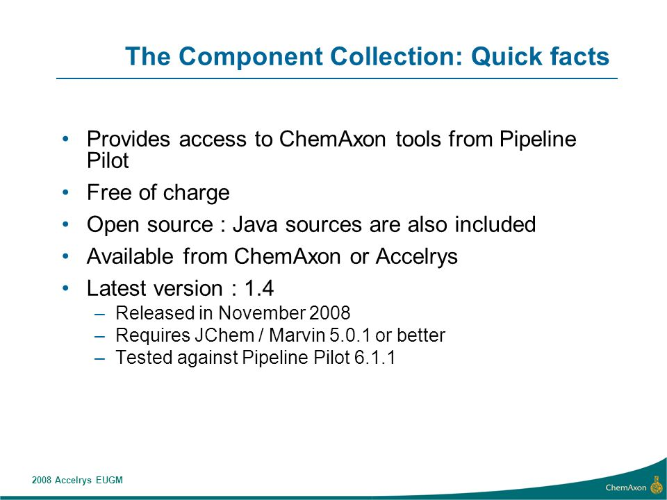 2008 Accelrys EUGM The Component Collection: Quick facts Provides access to ChemAxon tools from Pipeline Pilot Free of charge Open source : Java sources are also included Available from ChemAxon or Accelrys Latest version : 1.4 –Released in November 2008 –Requires JChem / Marvin or better –Tested against Pipeline Pilot 6.1.1