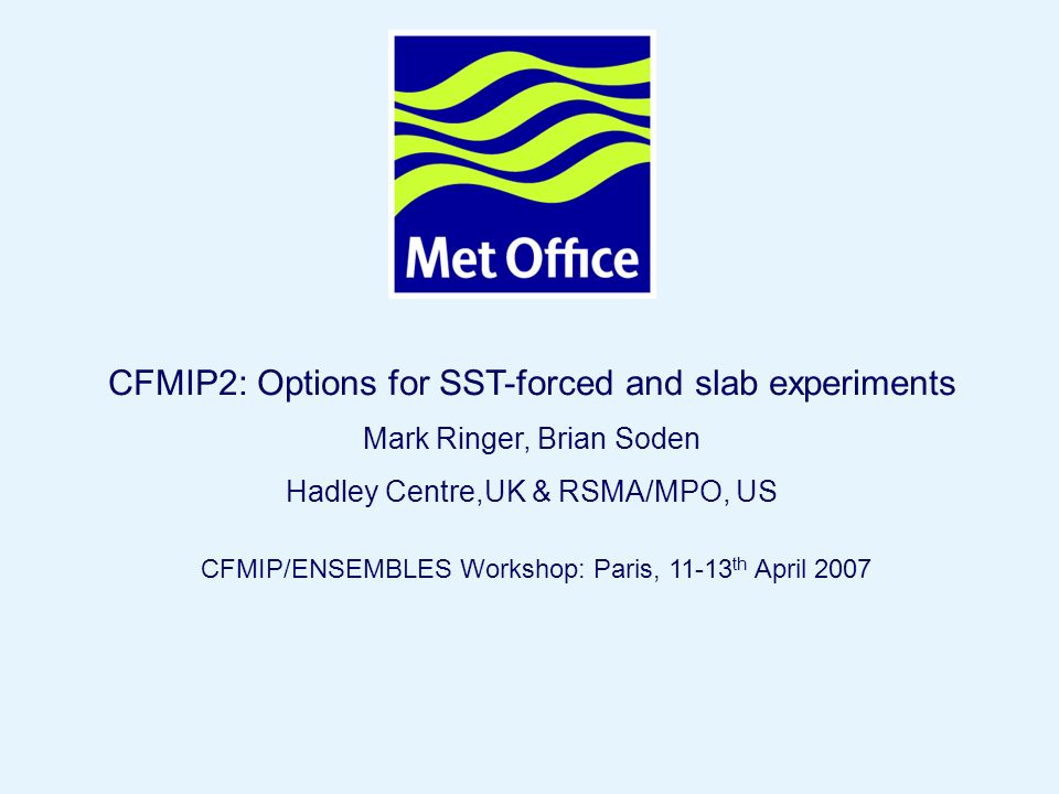Page 1© Crown copyright 2007 CFMIP2: Options for SST-forced and slab experiments Mark Ringer, Brian Soden Hadley Centre,UK & RSMA/MPO, US CFMIP/ENSEMBLES Workshop: Paris, 11-13 th April 2007