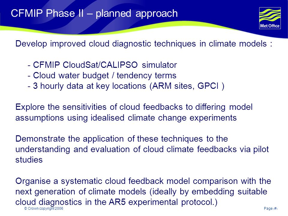 © Crown copyright 2006Page 15 Modelling and Prediction of Climate variability and change CFMIP Phase II – planned approach Develop improved cloud diagnostic techniques in climate models : - CFMIP CloudSat/CALIPSO simulator - Cloud water budget / tendency terms - 3 hourly data at key locations (ARM sites, GPCI ) Explore the sensitivities of cloud feedbacks to differing model assumptions using idealised climate change experiments Demonstrate the application of these techniques to the understanding and evaluation of cloud climate feedbacks via pilot studies Organise a systematic cloud feedback model comparison with the next generation of climate models (ideally by embedding suitable cloud diagnostics in the AR5 experimental protocol.)
