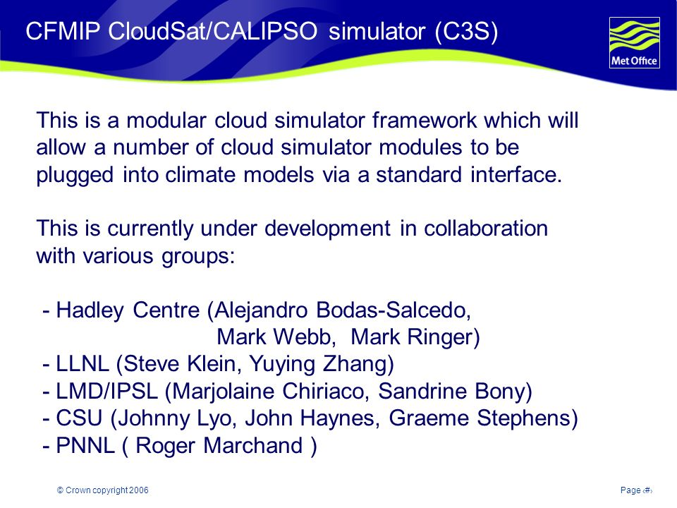 © Crown copyright 2006Page 16 Modelling and Prediction of Climate variability and change CFMIP CloudSat/CALIPSO simulator (C3S) This is a modular cloud simulator framework which will allow a number of cloud simulator modules to be plugged into climate models via a standard interface.
