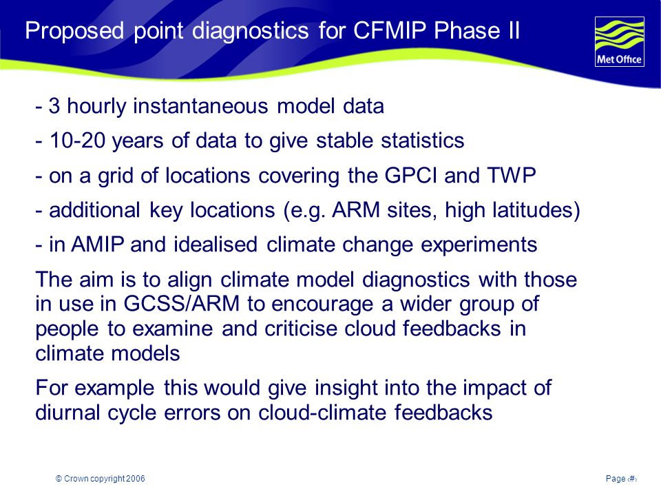 © Crown copyright 2006Page 25 Modelling and Prediction of Climate variability and change Proposed point diagnostics for CFMIP Phase II - 3 hourly instantaneous model data years of data to give stable statistics - on a grid of locations covering the GPCI and TWP - additional key locations (e.g.