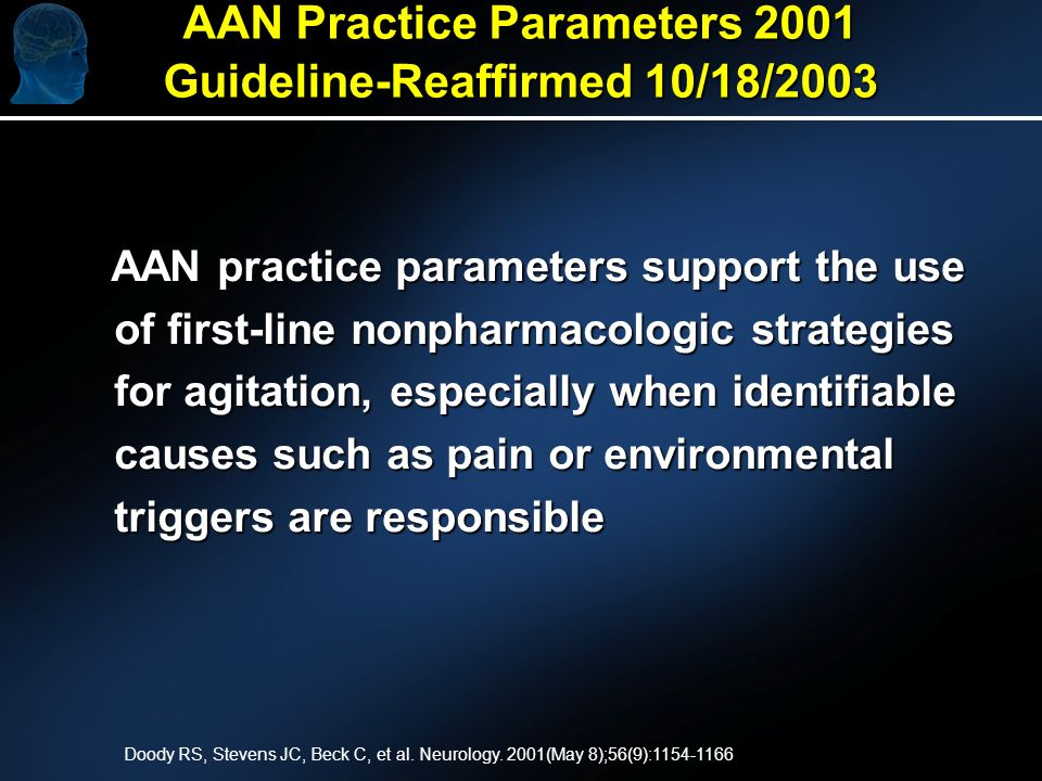 AAN Practice Parameters 2001 Guideline-Reaffirmed 10/18/2003 AAN practice parameters support the use of first-line nonpharmacologic strategies for agitation, especially when identifiable causes such as pain or environmental triggers are responsible AAN practice parameters support the use of first-line nonpharmacologic strategies for agitation, especially when identifiable causes such as pain or environmental triggers are responsible Doody RS, Stevens JC, Beck C, et al.