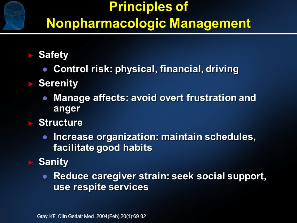 Principles of Nonpharmacologic Management Safety Safety l Control risk: physical, financial, driving Serenity Serenity l Manage affects: avoid overt frustration and anger Structure Structure l Increase organization: maintain schedules, facilitate good habits Sanity Sanity l Reduce caregiver strain: seek social support, use respite services Gray KF.