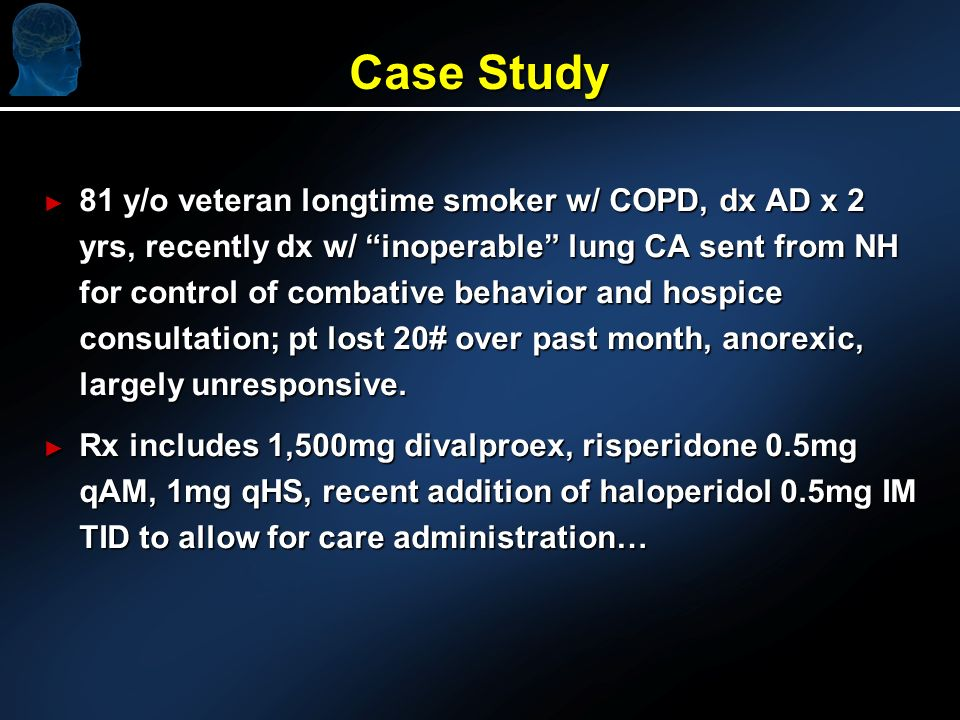Case Study 81 y/o veteran longtime smoker w/ COPD, dx AD x 2 yrs, recently dx w/ inoperable lung CA sent from NH for control of combative behavior and hospice consultation; pt lost 20# over past month, anorexic, largely unresponsive.
