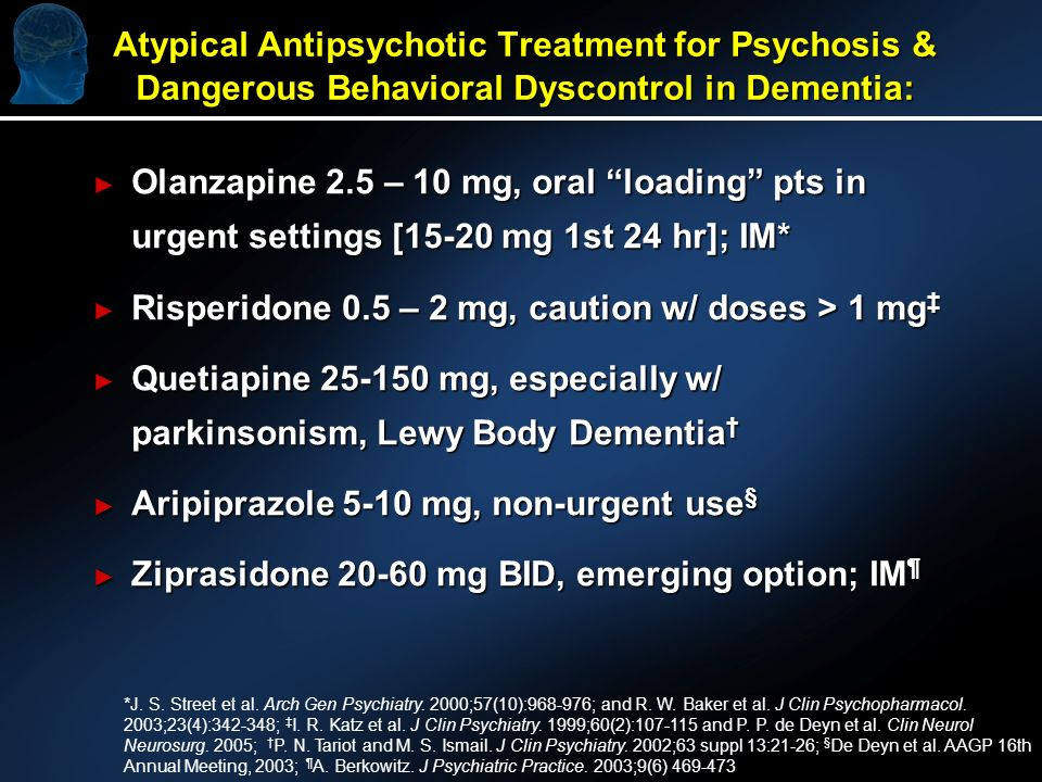 Atypical Antipsychotic Treatment for Psychosis & Dangerous Behavioral Dyscontrol in Dementia: Olanzapine 2.5 – 10 mg, oral loading pts in urgent settings [15-20 mg 1st 24 hr]; IM* Olanzapine 2.5 – 10 mg, oral loading pts in urgent settings [15-20 mg 1st 24 hr]; IM* Risperidone 0.5 – 2 mg, caution w/ doses > 1 mg Risperidone 0.5 – 2 mg, caution w/ doses > 1 mg Quetiapine mg, especially w/ parkinsonism, Lewy Body Dementia Quetiapine mg, especially w/ parkinsonism, Lewy Body Dementia Aripiprazole 5-10 mg, non-urgent use § Aripiprazole 5-10 mg, non-urgent use § Ziprasidone mg BID, emerging option; IM ¶ Ziprasidone mg BID, emerging option; IM ¶ *J.