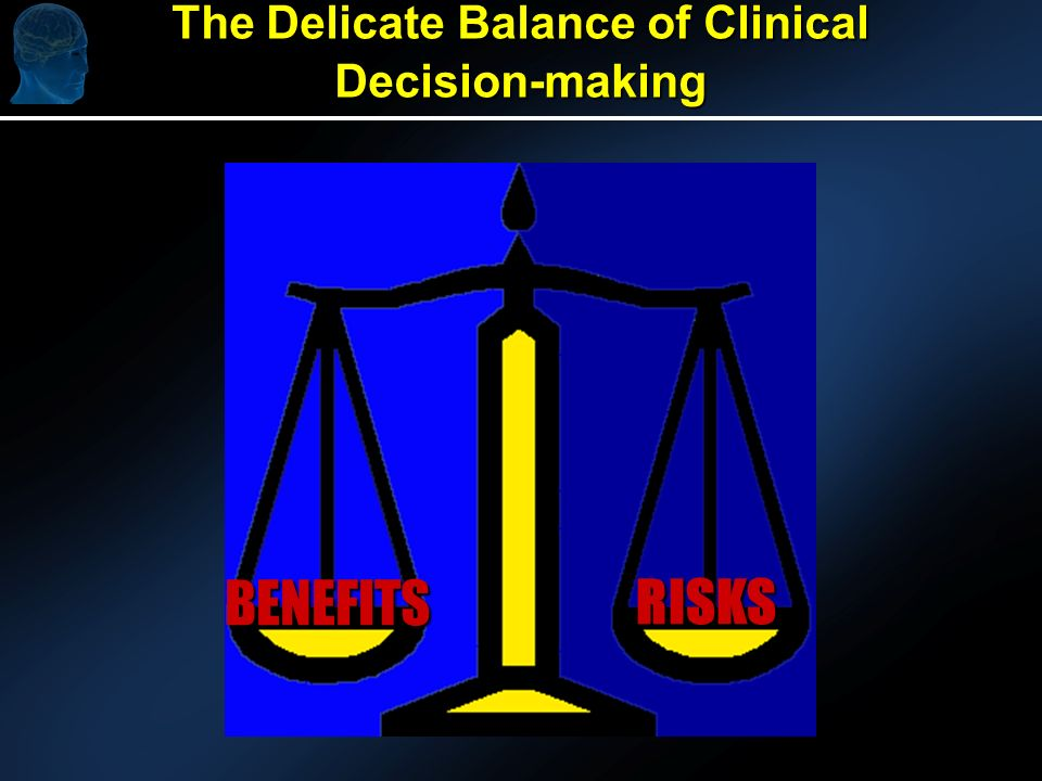 The Delicate Balance of Clinical Decision-making RISKS BENEFITS