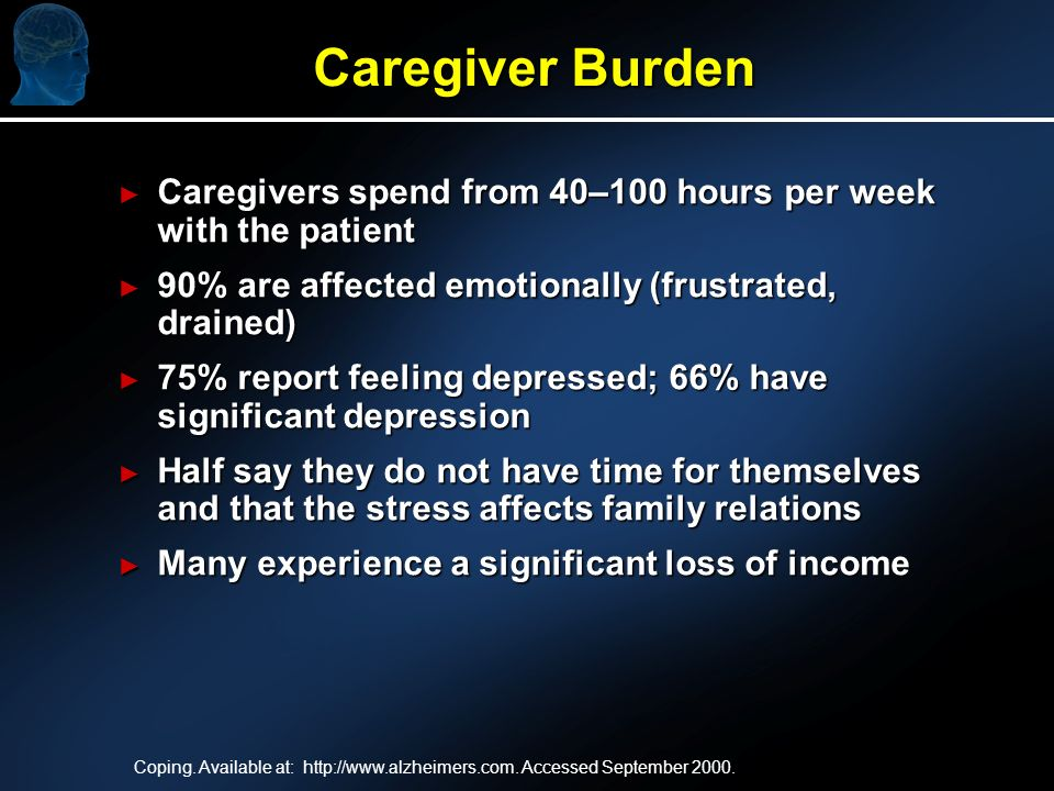 Caregiver Burden Caregiver Burden Caregivers spend from 40–100 hours per week with the patient Caregivers spend from 40–100 hours per week with the patient 90% are affected emotionally (frustrated, drained) 90% are affected emotionally (frustrated, drained) 75% report feeling depressed; 66% have significant depression 75% report feeling depressed; 66% have significant depression Half say they do not have time for themselves and that the stress affects family relations Half say they do not have time for themselves and that the stress affects family relations Many experience a significant loss of income Many experience a significant loss of income Coping.
