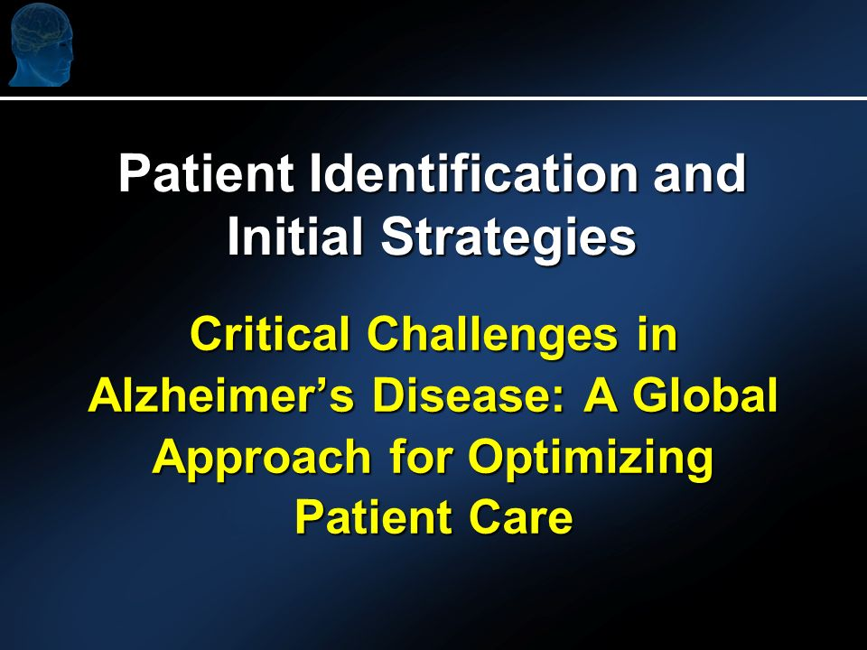Critical Challenges in Alzheimers Disease: A Global Approach for Optimizing Patient Care Patient Identification and Initial Strategies