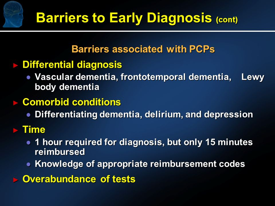 Barriers to Early Diagnosis (cont) Barriers associated with PCPs Barriers associated with PCPs Differential diagnosis Differential diagnosis l Vascular dementia, frontotemporal dementia, Lewy body dementia Comorbid conditions Comorbid conditions l Differentiating dementia, delirium, and depression Time Time l 1 hour required for diagnosis, but only 15 minutes reimbursed l Knowledge of appropriate reimbursement codes Overabundance of tests Overabundance of tests