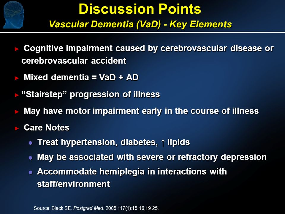 Discussion Points Vascular Dementia (VaD) - Key Elements Cognitive impairment caused by cerebrovascular disease or cerebrovascular accident Cognitive impairment caused by cerebrovascular disease or cerebrovascular accident Mixed dementia = VaD + AD Mixed dementia = VaD + AD Stairstep progression of illness Stairstep progression of illness May have motor impairment early in the course of illness May have motor impairment early in the course of illness Care Notes Care Notes l Treat hypertension, diabetes, lipids l May be associated with severe or refractory depression l Accommodate hemiplegia in interactions with staff/environment Source: Black SE.