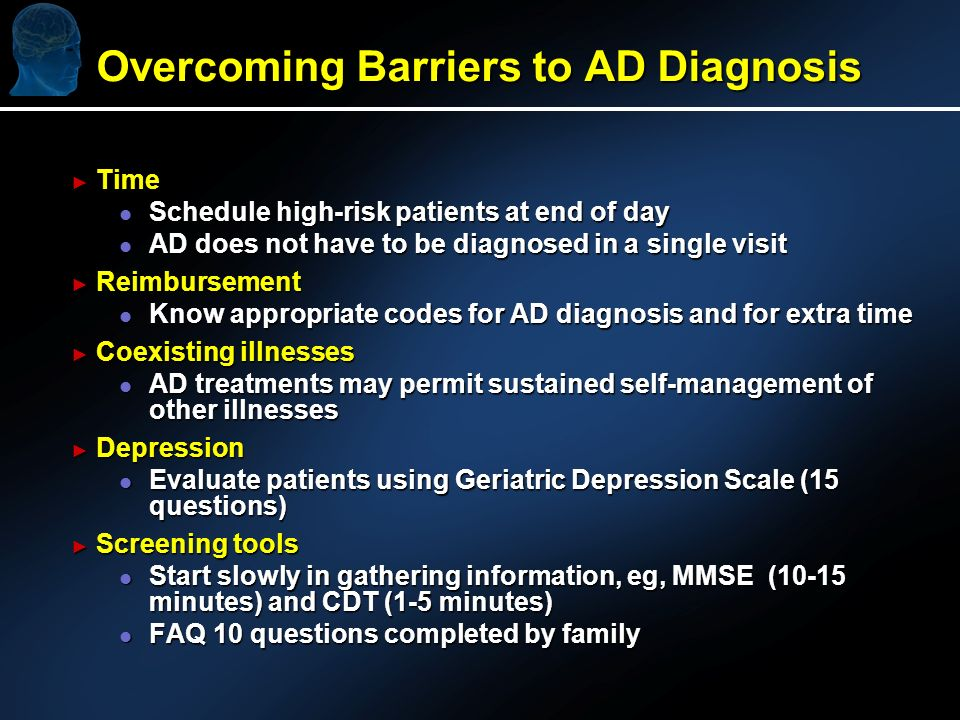 Overcoming Barriers to AD Diagnosis Time Time l Schedule high-risk patients at end of day l AD does not have to be diagnosed in a single visit Reimbursement Reimbursement l Know appropriate codes for AD diagnosis and for extra time Coexisting illnesses Coexisting illnesses l AD treatments may permit sustained self-management of other illnesses Depression Depression l Evaluate patients using Geriatric Depression Scale (15 questions) Screening tools Screening tools l Start slowly in gathering information, eg, MMSE (10-15 minutes) and CDT (1-5 minutes) l FAQ 10 questions completed by family