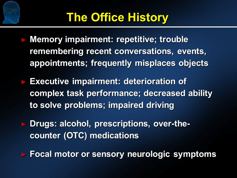 The Office History Memory impairment: repetitive; trouble remembering recent conversations, events, appointments; frequently misplaces objects Memory impairment: repetitive; trouble remembering recent conversations, events, appointments; frequently misplaces objects Executive impairment: deterioration of complex task performance; decreased ability to solve problems; impaired driving Executive impairment: deterioration of complex task performance; decreased ability to solve problems; impaired driving Drugs: alcohol, prescriptions, over-the- counter (OTC) medications Drugs: alcohol, prescriptions, over-the- counter (OTC) medications Focal motor or sensory neurologic symptoms Focal motor or sensory neurologic symptoms