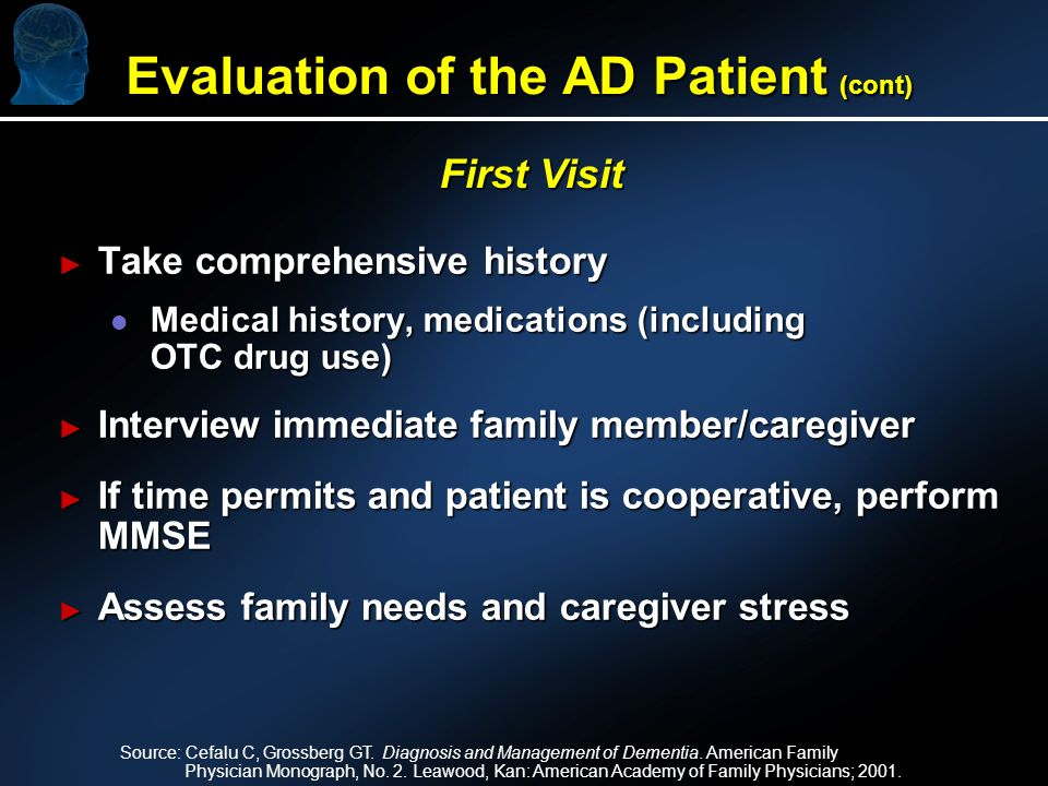 Take comprehensive history Take comprehensive history l Medical history, medications (including OTC drug use) Interview immediate family member/caregiver Interview immediate family member/caregiver If time permits and patient is cooperative, perform MMSE If time permits and patient is cooperative, perform MMSE Assess family needs and caregiver stress Assess family needs and caregiver stress First Visit Source: Cefalu C, Grossberg GT.