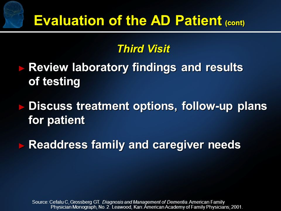 Review laboratory findings and results of testing Review laboratory findings and results of testing Discuss treatment options, follow-up plans for patient Discuss treatment options, follow-up plans for patient Readdress family and caregiver needs Readdress family and caregiver needs Third Visit Source: Cefalu C, Grossberg GT.