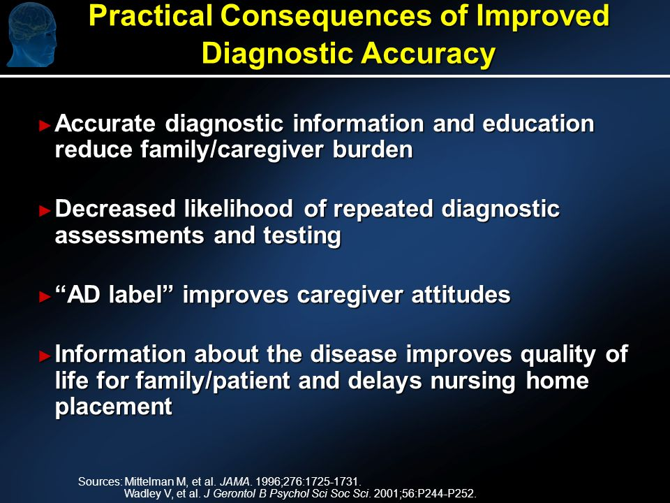Practical Consequences of Improved Diagnostic Accuracy Accurate diagnostic information and education reduce family/caregiver burden Accurate diagnostic information and education reduce family/caregiver burden Decreased likelihood of repeated diagnostic assessments and testing Decreased likelihood of repeated diagnostic assessments and testing AD label improves caregiver attitudes AD label improves caregiver attitudes Information about the disease improves quality of life for family/patient and delays nursing home placement Information about the disease improves quality of life for family/patient and delays nursing home placement Sources: Mittelman M, et al.