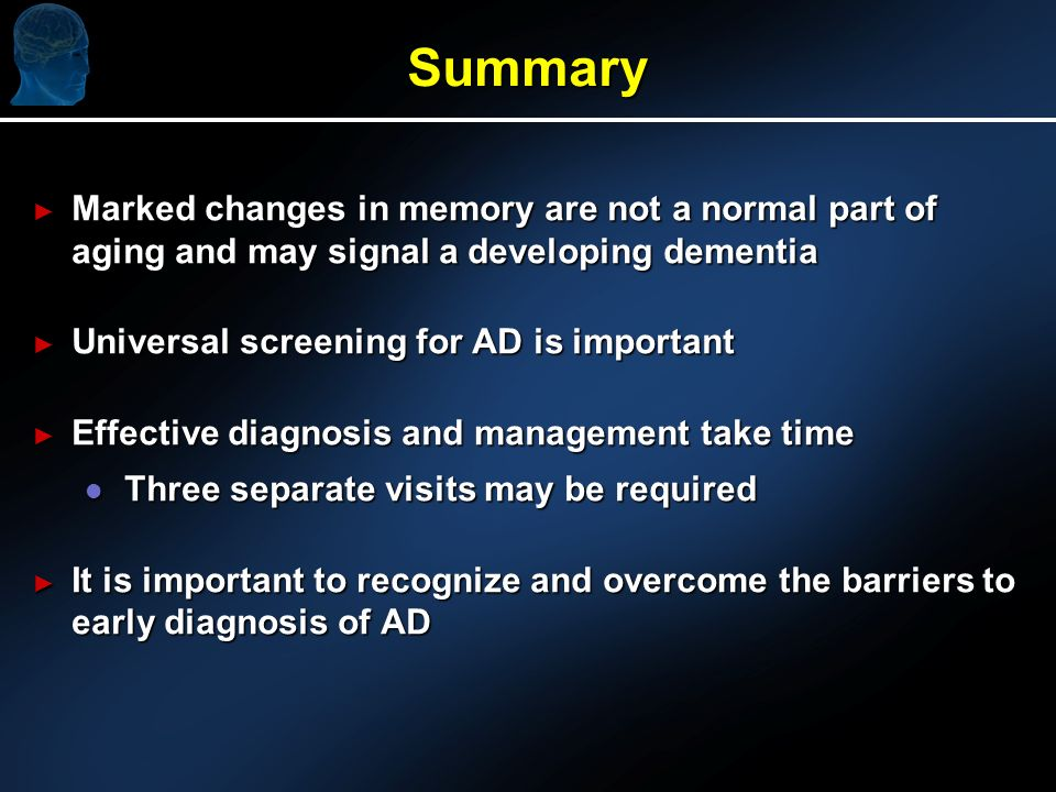 Summary Marked changes in memory are not a normal part of aging and may signal a developing dementia Marked changes in memory are not a normal part of aging and may signal a developing dementia Universal screening for AD is important Universal screening for AD is important Effective diagnosis and management take time Effective diagnosis and management take time l Three separate visits may be required It is important to recognize and overcome the barriers to early diagnosis of AD It is important to recognize and overcome the barriers to early diagnosis of AD