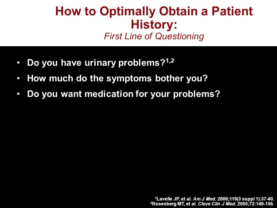 How to Optimally Obtain a Patient History: First Line of Questioning Do you have urinary problems.