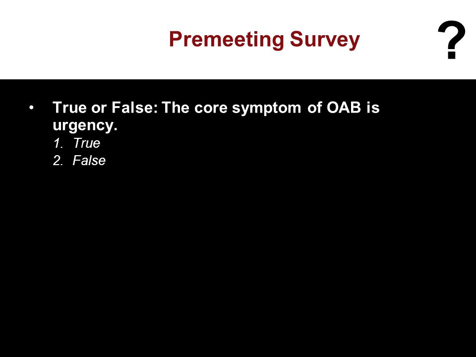 Premeeting Survey True or False: The core symptom of OAB is urgency. 1.True 2.False