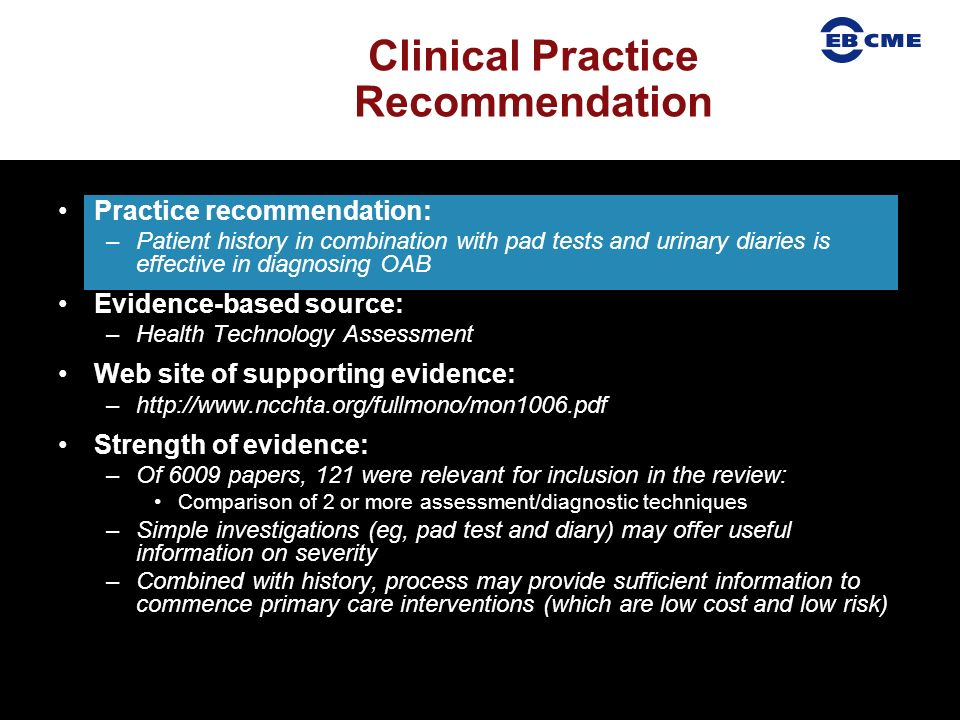 Clinical Practice Recommendation Practice recommendation: –Patient history in combination with pad tests and urinary diaries is effective in diagnosing OAB Evidence-based source: –Health Technology Assessment Web site of supporting evidence: –  Strength of evidence: –Of 6009 papers, 121 were relevant for inclusion in the review: Comparison of 2 or more assessment/diagnostic techniques –Simple investigations (eg, pad test and diary) may offer useful information on severity –Combined with history, process may provide sufficient information to commence primary care interventions (which are low cost and low risk)