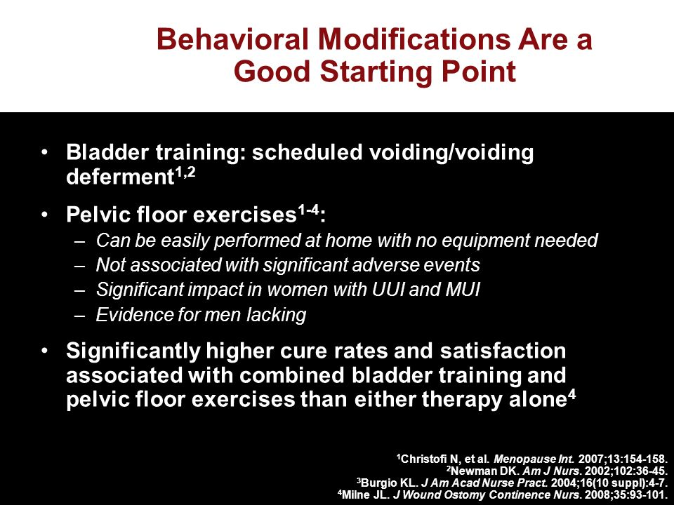 Behavioral Modifications Are a Good Starting Point Bladder training: scheduled voiding/voiding deferment 1,2 Pelvic floor exercises 1-4 : –Can be easily performed at home with no equipment needed –Not associated with significant adverse events –Significant impact in women with UUI and MUI –Evidence for men lacking Significantly higher cure rates and satisfaction associated with combined bladder training and pelvic floor exercises than either therapy alone 4 1 Christofi N, et al.