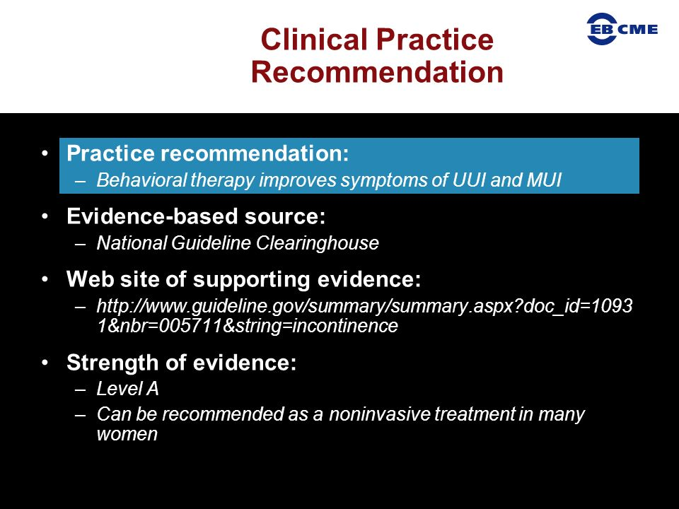 Practice recommendation: –Behavioral therapy improves symptoms of UUI and MUI Evidence-based source: –National Guideline Clearinghouse Web site of supporting evidence: –  doc_id=1093 1&nbr=005711&string=incontinence Strength of evidence: –Level A –Can be recommended as a noninvasive treatment in many women Clinical Practice Recommendation