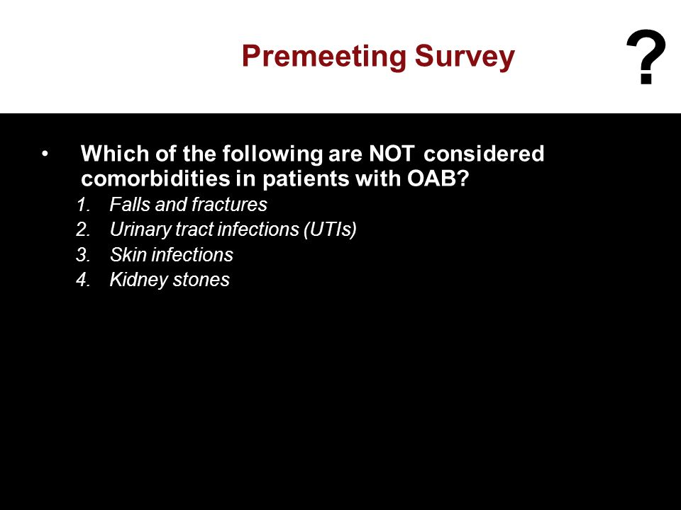 Premeeting Survey Which of the following are NOT considered comorbidities in patients with OAB.