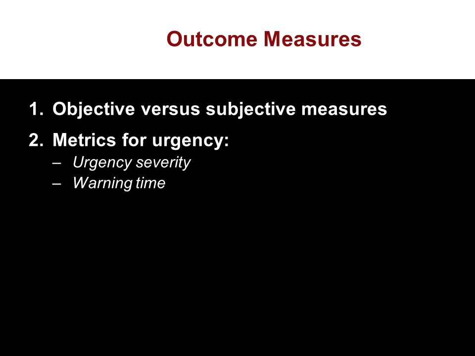 Outcome Measures 1.Objective versus subjective measures 2.Metrics for urgency: –Urgency severity –Warning time