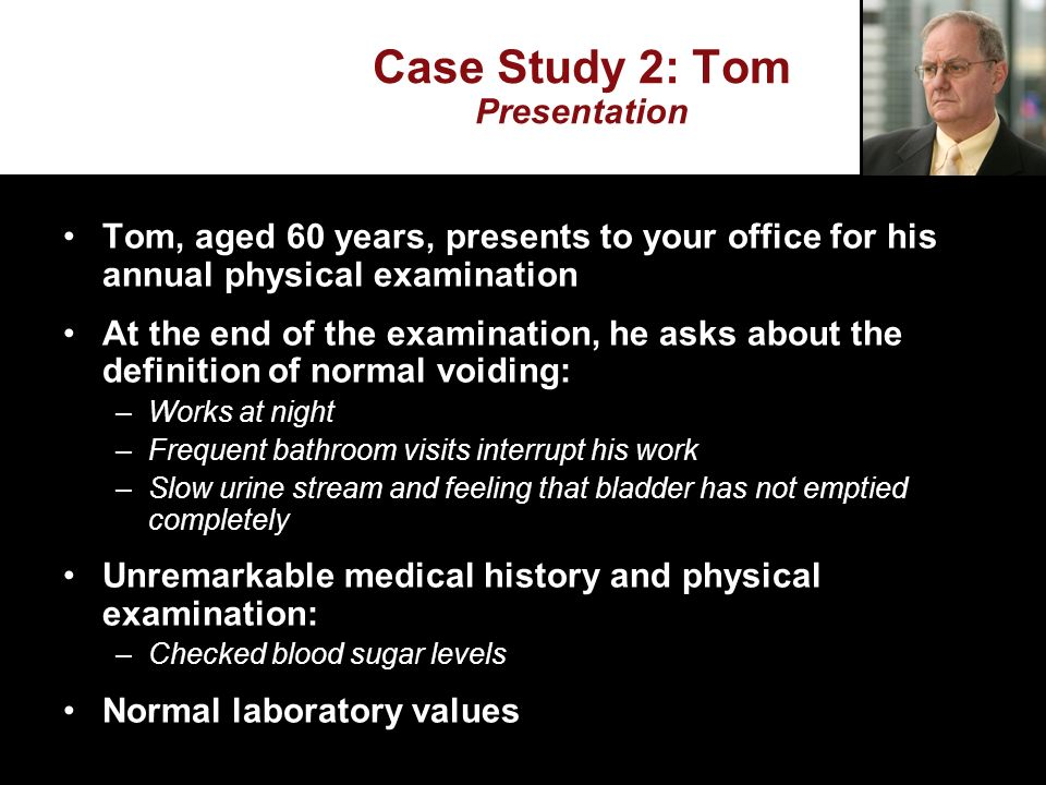 Case Study 2: Tom Presentation Tom, aged 60 years, presents to your office for his annual physical examination At the end of the examination, he asks about the definition of normal voiding: –Works at night –Frequent bathroom visits interrupt his work –Slow urine stream and feeling that bladder has not emptied completely Unremarkable medical history and physical examination: –Checked blood sugar levels Normal laboratory values