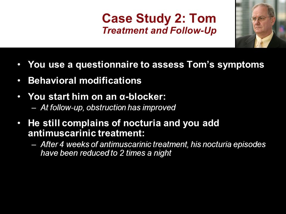 Case Study 2: Tom Treatment and Follow-Up You use a questionnaire to assess Toms symptoms Behavioral modifications You start him on an α-blocker: –At follow-up, obstruction has improved He still complains of nocturia and you add antimuscarinic treatment: –After 4 weeks of antimuscarinic treatment, his nocturia episodes have been reduced to 2 times a night