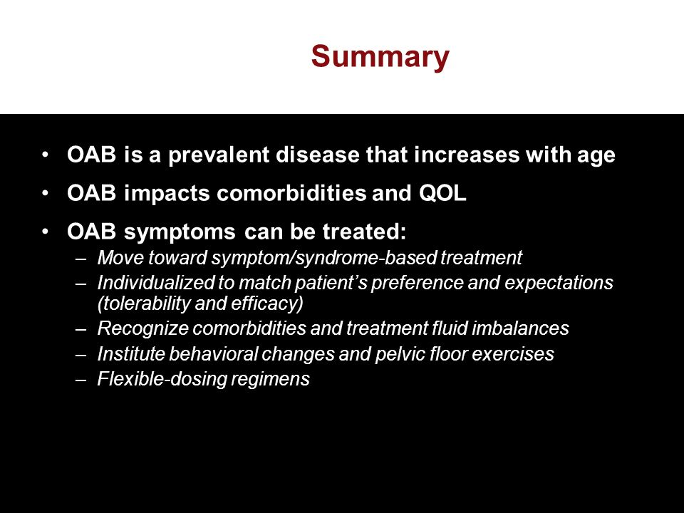 Summary OAB is a prevalent disease that increases with age OAB impacts comorbidities and QOL OAB symptoms can be treated: –Move toward symptom/syndrome-based treatment –Individualized to match patients preference and expectations (tolerability and efficacy) –Recognize comorbidities and treatment fluid imbalances –Institute behavioral changes and pelvic floor exercises –Flexible-dosing regimens